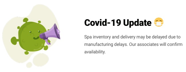 Spa inventory and delivery may be delayed due to manufacturing delays. Our associates will confirm availability